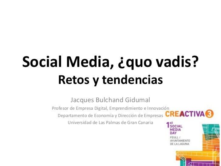 Social Media, ¿quo vadis?       Retos y tendencias             Jacques Bulchand Gidumal    Profesor de Empresa Digital, Em...