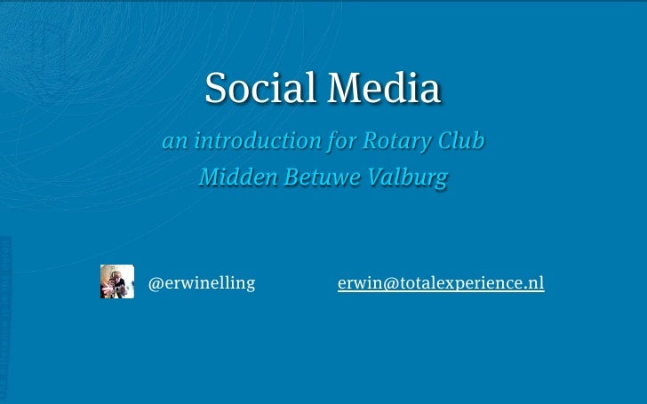 Social Media  an introduction for Rotary Club      Midden Betuwe Valburg    @erwinelling     erwin@totalexperience.nl