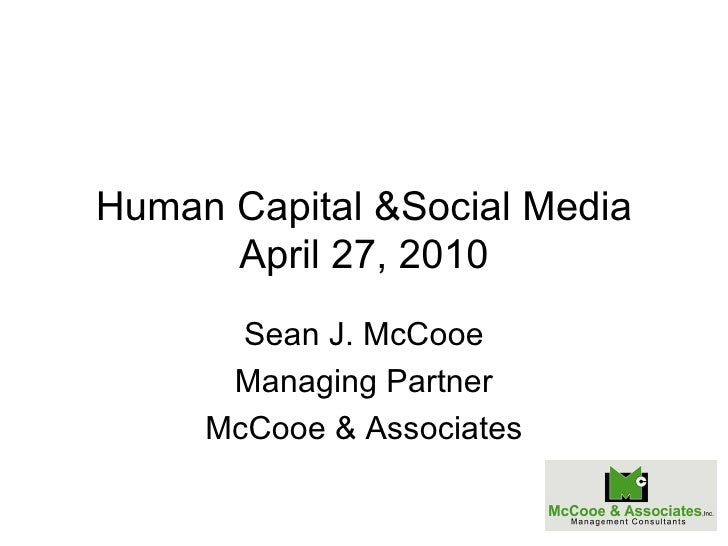 Human Capital &Social Media April 27, 2010 Sean J. McCooe Managing Partner McCooe & Associates