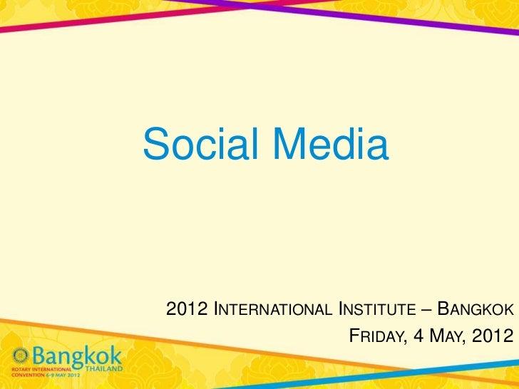 Social Media 2012 INTERNATIONAL INSTITUTE – BANGKOK                      FRIDAY, 4 MAY, 2012
