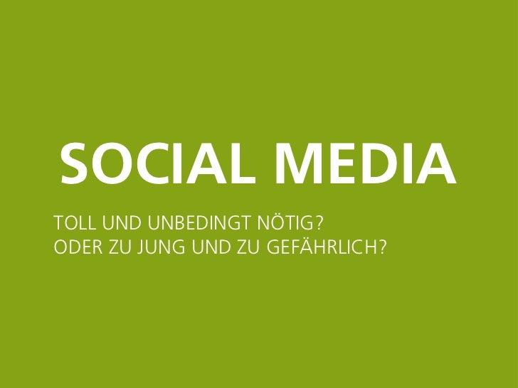SOCIAL MEDIA      TOLL UND UNBEDINGT NÖTIG?      ODER ZU JUNG UND ZU GEFÄHRLICH?28.09.2012 Seite 1 1   28.09.2012 Seite