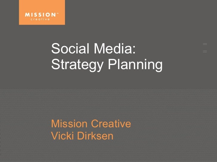 Social Media:  Strategy Planning  Mission Creative Vicki Dirksen