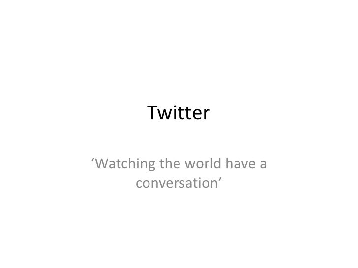 Twitter<br />'Watching the world have a conversation'<br />