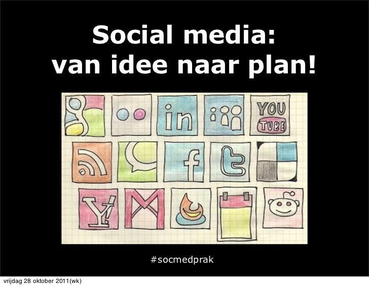 Social media:                van idee naar plan!                              #socmedprakvrijdag 28 oktober 2011(wk)