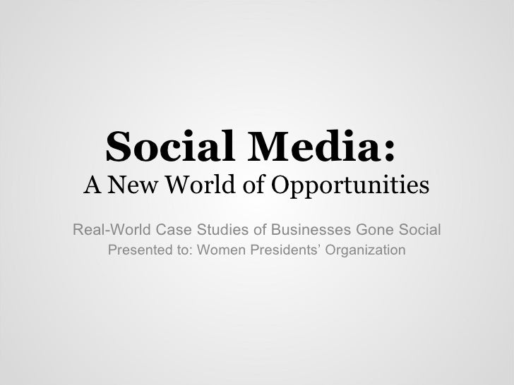 Social Media:  A New World of Opportunities Real-World Case Studies of Businesses Gone Social Presented to: Women Presiden...