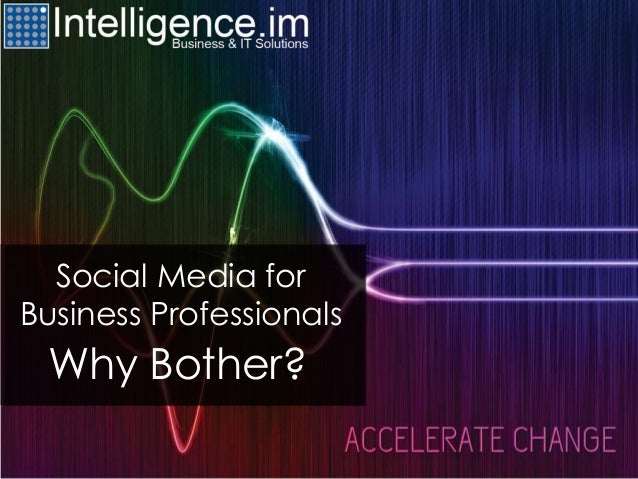 Social Media forBusiness ProfessionalsWhy Bother?