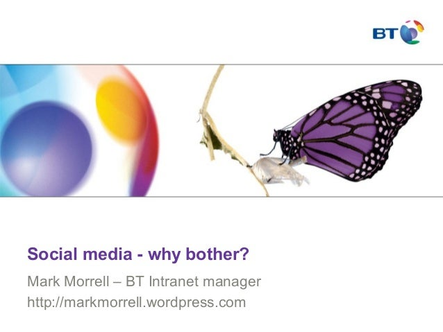Social media - why bother? Mark Morrell – BT Intranet manager http://markmorrell.wordpress.com