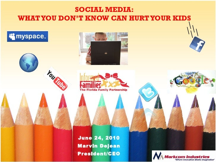 SOCIAL MEDIA: WHAT YOU DON'T KNOW CAN HURT YOUR KIDS June 24, 2010 Marvin Dejean President/CEO
