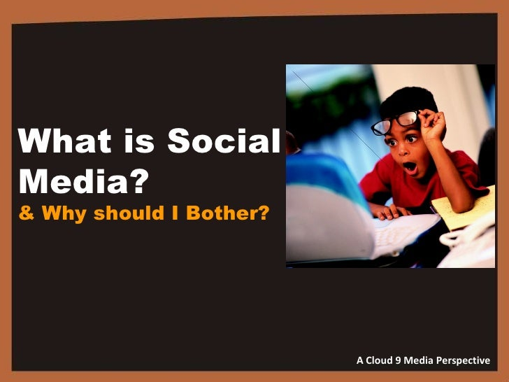 What is Social  Media?  & Why should I Bother? A Cloud 9 Media Perspective