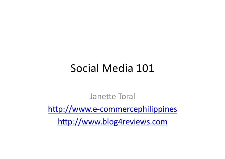 Social	   Media	   101	              Jane/e	   Toral	    h/p://www.e-­‐commercephilippines	      h/p://www.blog4reviews.co...