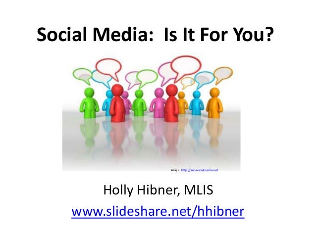 Social Media: Is It For You?                  Image: http://seosocialmedia.net       Holly Hibner, MLIS    www.slideshare....