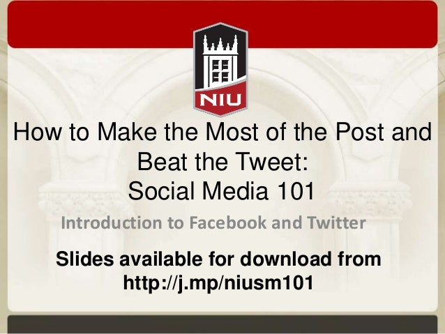 How to Make the Most of the Post and Beat the Tweet: Social Media 101 Introduction to Facebook and Twitter Slides availabl...