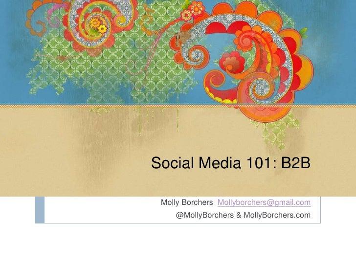 Social Media 101: B2B Molly Borchers Mollyborchers@gmail.com    @MollyBorchers & MollyBorchers.com