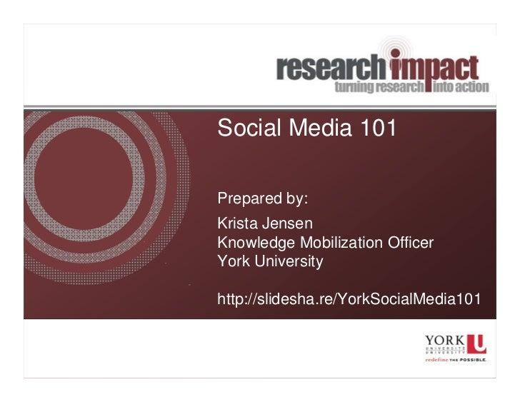 Social Media 101Prepared by:Krista JensenKnowledge Mobilization OfficerYork Universityhttp://slidesha.re/YorkSocialMedia101