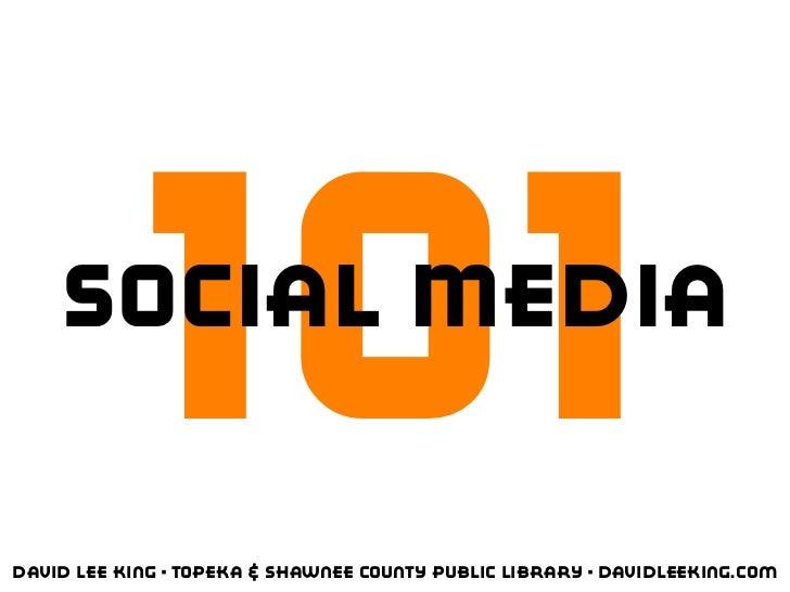 101    Social MediaDavid Lee King • Topeka & Shawnee County Public Library • davidleeking.com