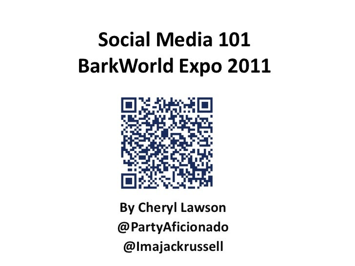 Social Media 101BarkWorld Expo 2011<br />By Cheryl Lawson<br />@PartyAficionado<br />@Imajackrussell<br />