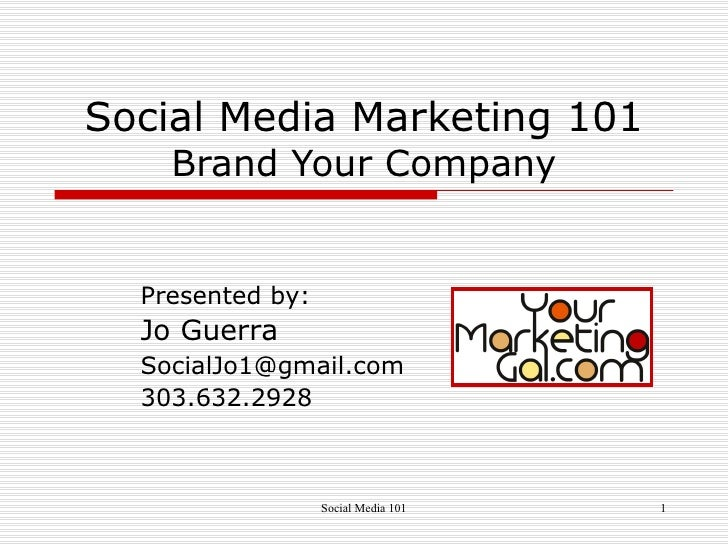 Social Media Marketing 101 Brand Your Company Presented by: Jo Guerra  [email_address] 303.632.2928