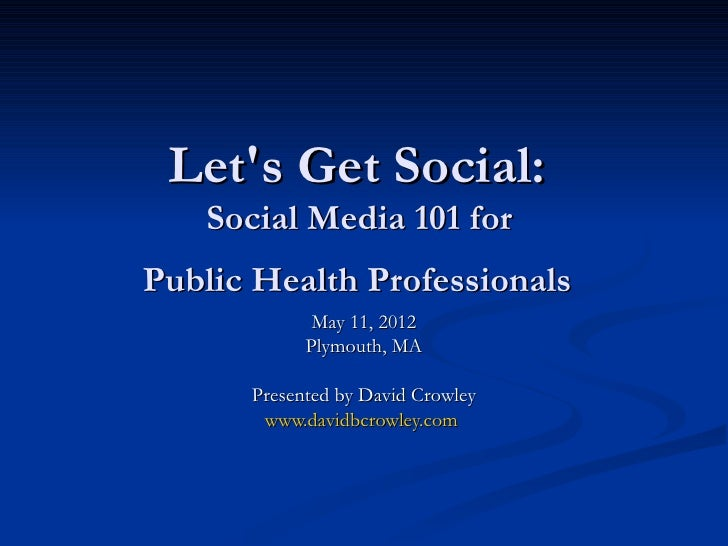 Lets Get Social:   Social Media 101 forPublic Health Professionals             May 11, 2012            Plymouth, MA      P...