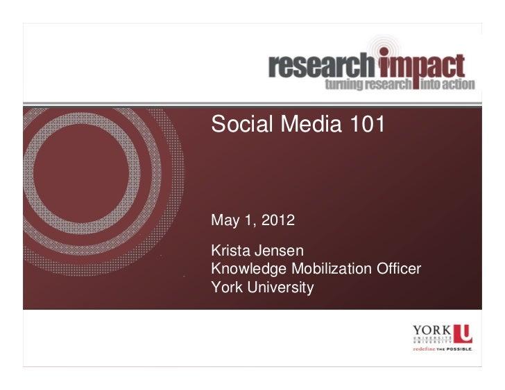 Social Media 101May 1, 2012Krista JensenKnowledge Mobilization OfficerYork University