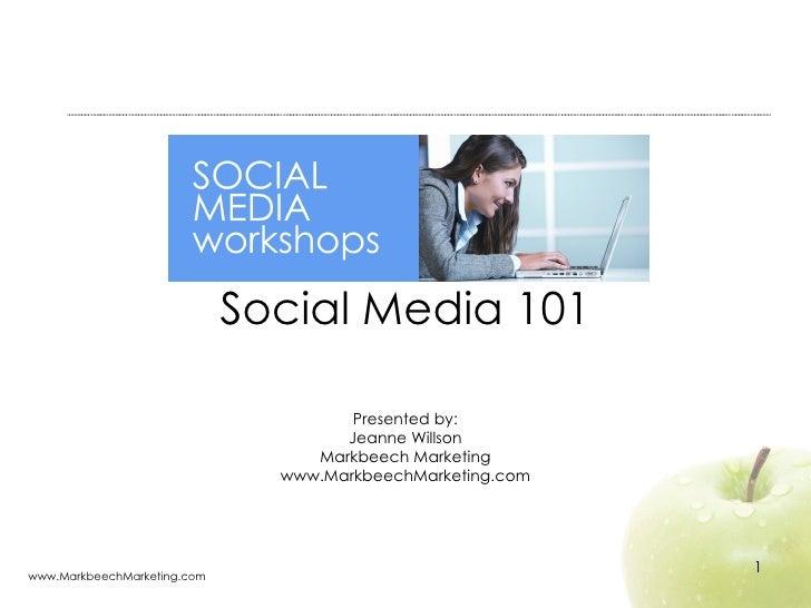 Social Media 101 Presented by: Jeanne Willson Markbeech Marketing www.MarkbeechMarketing.com