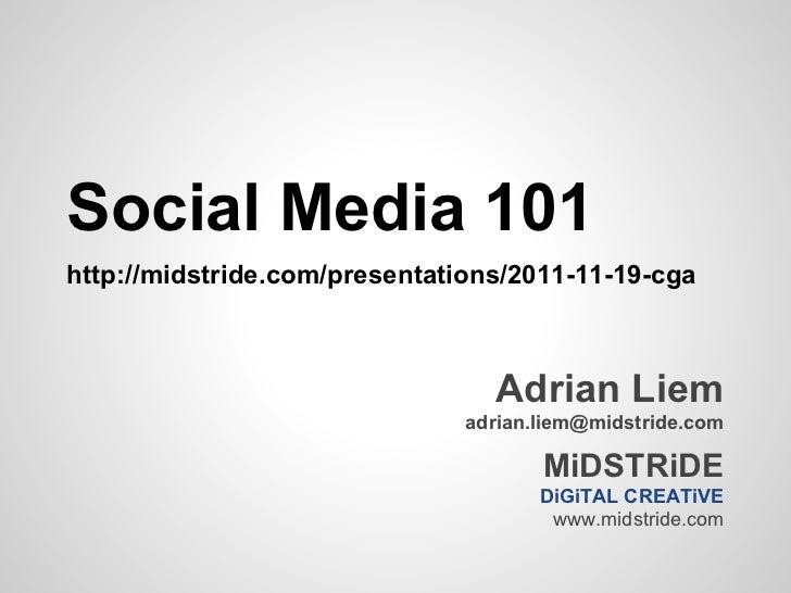 Social Media 101http://midstride.com/presentations/2011-11-19-cga                                 Adrian Liem             ...