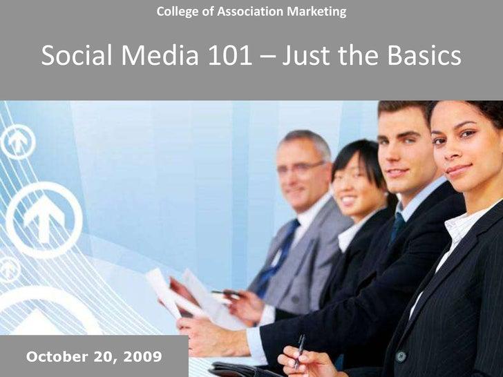 College of Association MarketingSocial Media 101 – Just the Basics<br />October 20, 2009<br />