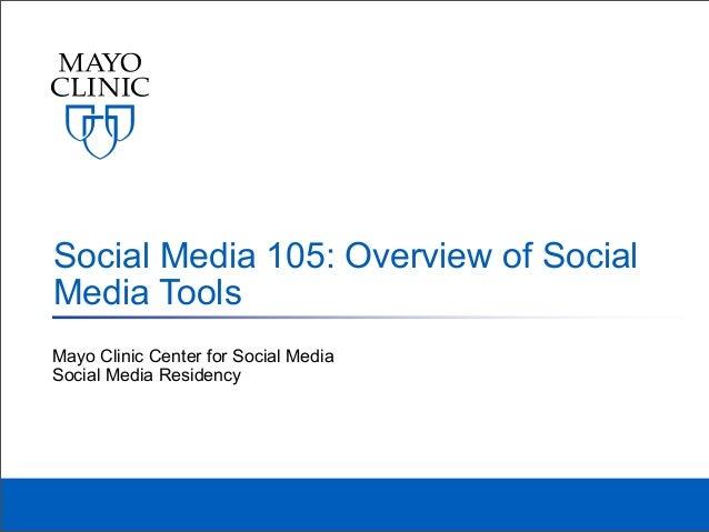Social Media 105: Overview of SocialMedia ToolsMayo Clinic Center for Social MediaSocial Media Residency