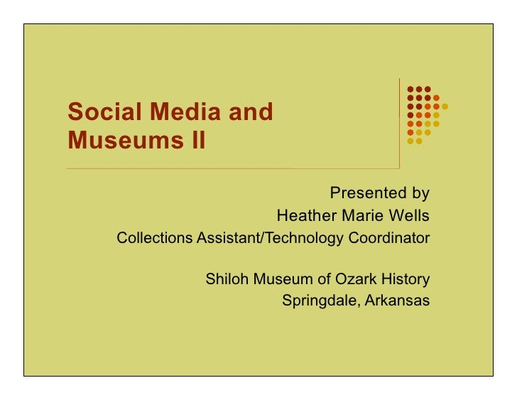 Social Media andMuseums II                               Presented by                         Heather Marie Wells   Collec...