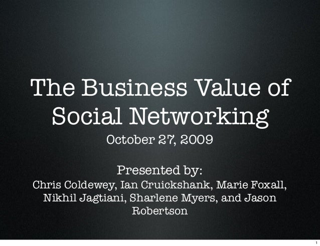 The Business Value of Social Networking October 27, 2009 Presented by: Chris Coldewey, Ian Cruickshank, Marie Foxall, Nikh...