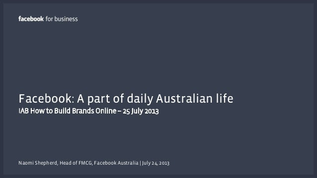 Facebook: A part of daily Australian life IAB How to Build Brands Online – 25 July 2013 Naomi Shepherd, Head of FMCG, Face...