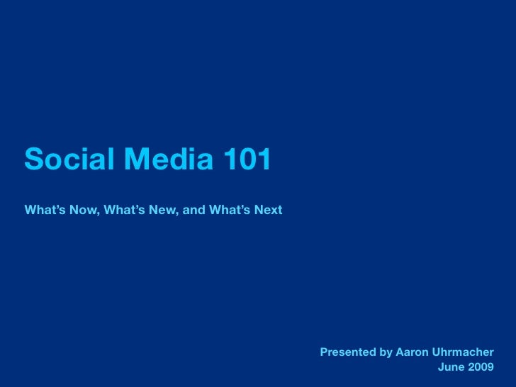 Social Media 101 What's Now, What's New, and What's Next                                               Presented by Aaron ...