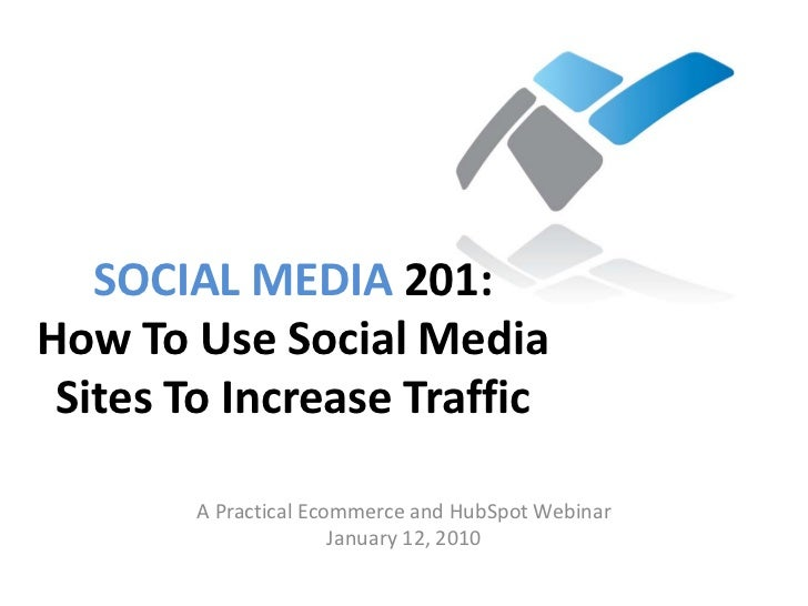 SOCIAL MEDIA 201: How To Use Social Media  Sites To Increase Traffic          A Practical Ecommerce and HubSpot Webinar   ...