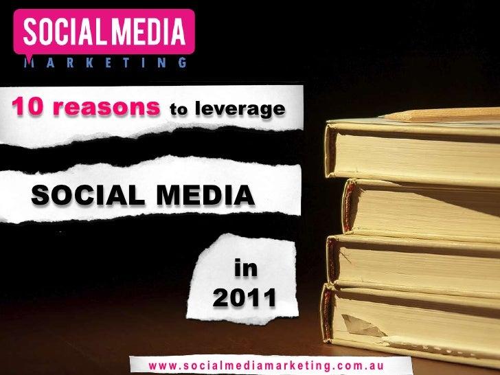 10 reasons to leverage <br />SOCIAL MEDIA<br />in 2011<br />www.socialmediamarketing.com.au<br />