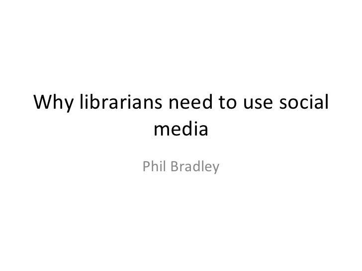 Why librarians need to use social             media            Phil Bradley