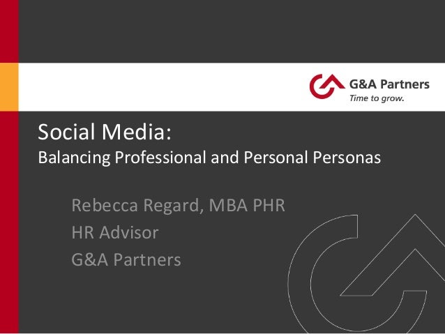 Social	   Media:	     Balancing	   Professional	   and	   Personal	   Personas	     Rebecca	   Regard,	   MBA	   PHR	    H...