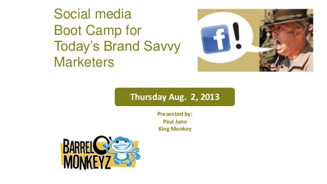 Thursday Aug. 2, 2013 Presented by: Paul June King Monkey Social media Boot Camp for Today's Brand Savvy Marketers