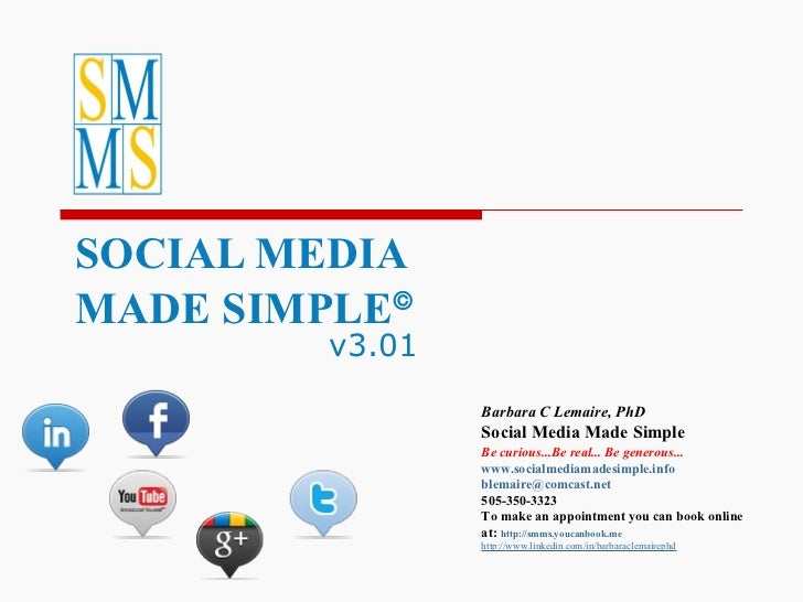 SOCIAL MEDIA  MADE SIMPLE  v3.01 Barbara C Lemaire, PhD Social Media Made Simple Be curious...Be real... Be generous...  ...
