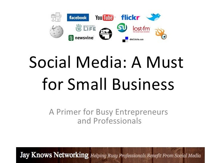Social Media: A Must   for Small Business   A Primer for Busy Entrepreneurs          and Professionals