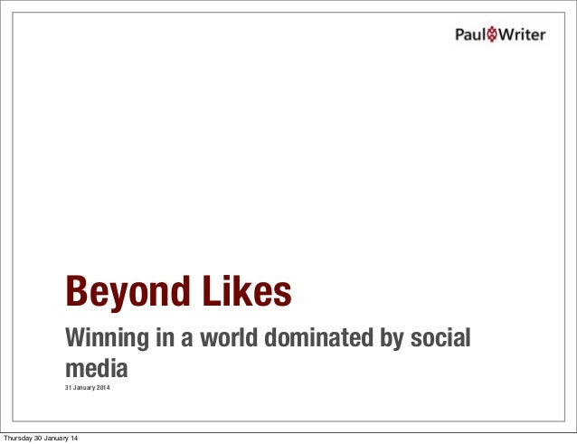 Beyond Likes Winning in a world dominated by social media 31 January 2014  Thursday 30 January 14
