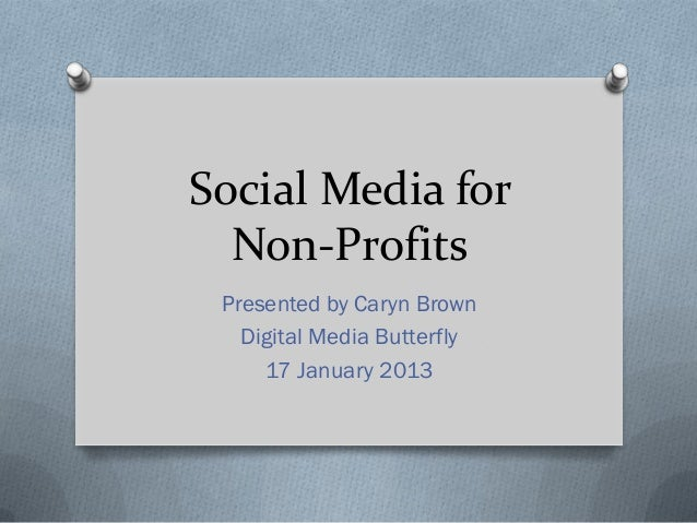 Social Media for  Non-Profits Presented by Caryn Brown   Digital Media Butterfly     17 January 2013