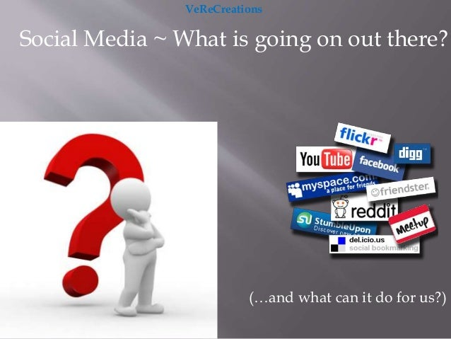 Social Media ~ What is going on out there? (…and what can it do for us?) VeReCreations