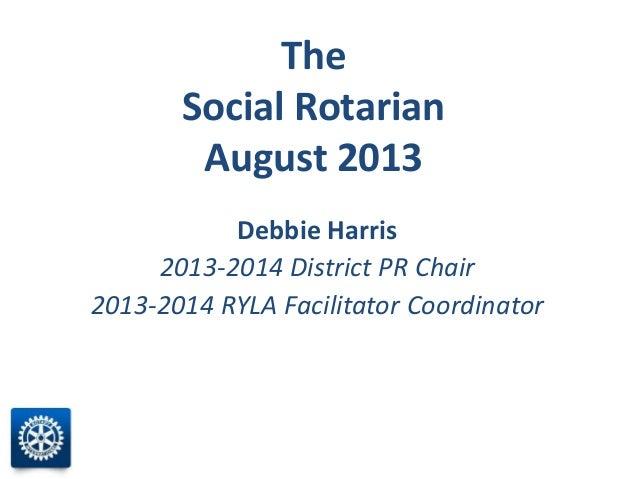 The Social Rotarian August 2013 Debbie Harris 2013-2014 District PR Chair 2013-2014 RYLA Facilitator Coordinator