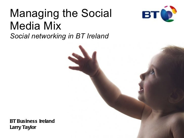 Managing the Social Media Mix   Social networking in BT Ireland BT Business Ireland Larry Taylor