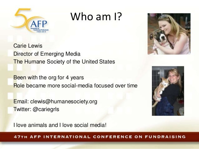 Who am I? Carie Lewis Director of Emerging Media The Humane Society of the United States Been with the org for 4 years Rol...