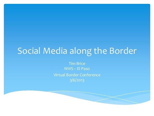 Social Media along the Border                 Tim Brice              NWS – El Paso        Virtual Border Conference       ...