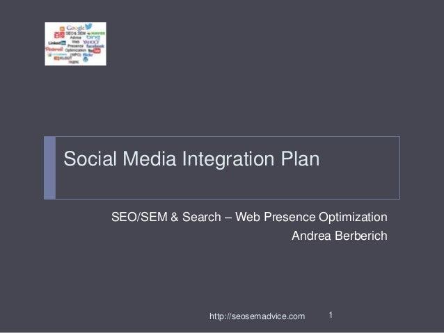 Social Media Integration Plan SEO/SEM & Search – Web Presence Optimization Andrea Berberich  http://seosemadvice.com  1