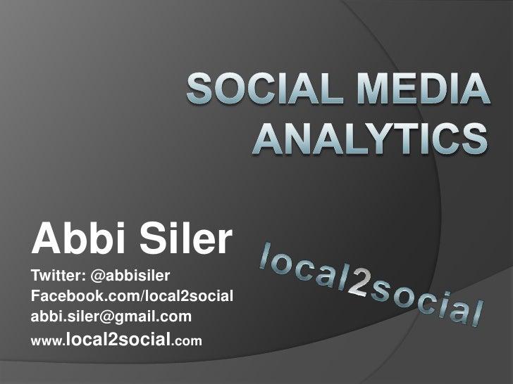 Social Media Analytics <br />Abbi Siler<br />Twitter: @abbisiler<br />Facebook.com/local2social<br />abbi.siler@gmail.com ...