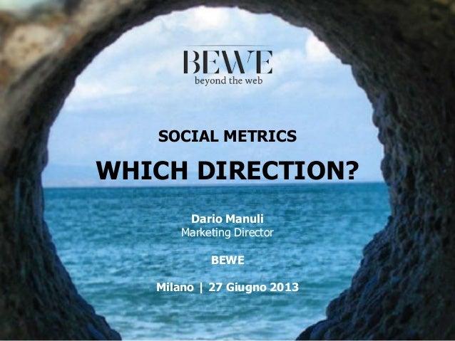 SOCIAL METRICS WHICH DIRECTION? Dario Manuli Marketing Director BEWE Milano | 27 Giugno 2013