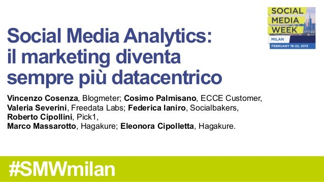 Social Media Analytics:il marketing diventasempre più datacentricoVincenzo Cosenza, Blogmeter; Cosimo Palmisano, ECCE Cust...