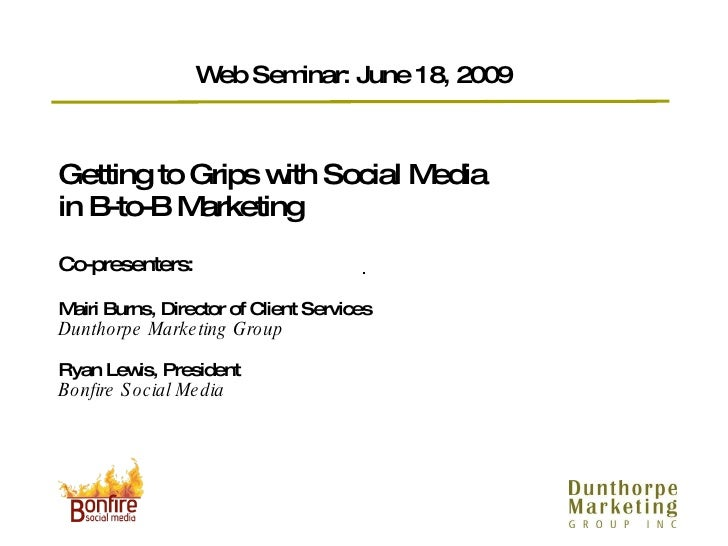 Getting to Grips with Social Media  in B-to-B Marketing  Co-presenters: Mairi Burns, Director of Client Services Dunthorpe...
